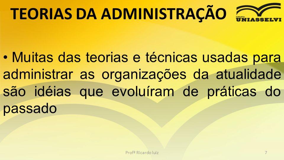 TEORIAS DA ADMINISTRAÇÃO Profº Ricardo luiz7 Muitas das teorias e técnicas usadas para administrar as organizações da atualidade são idéias que evoluí