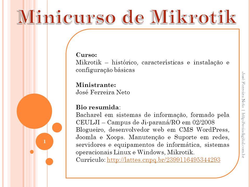 Curso: Mikrotik – histórico, características e instalação e configuração básicas Ministrante: José Ferreira Neto Bio resumida : Bacharel em sistemas d