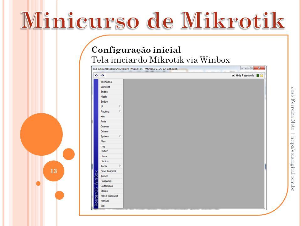 Configuração inicial Tela iniciar do Mikrotik via Winbox Acesse usando o MAC. 13 José Ferreira Neto | http://veiadigital.com.br