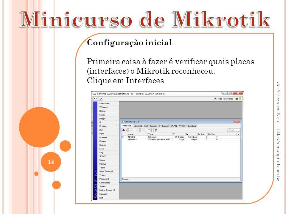 Configuração inicial Primeira coisa à fazer é verificar quais placas (interfaces) o Mikrotik reconheceu. Clique em Interfaces 14 José Ferreira Neto |