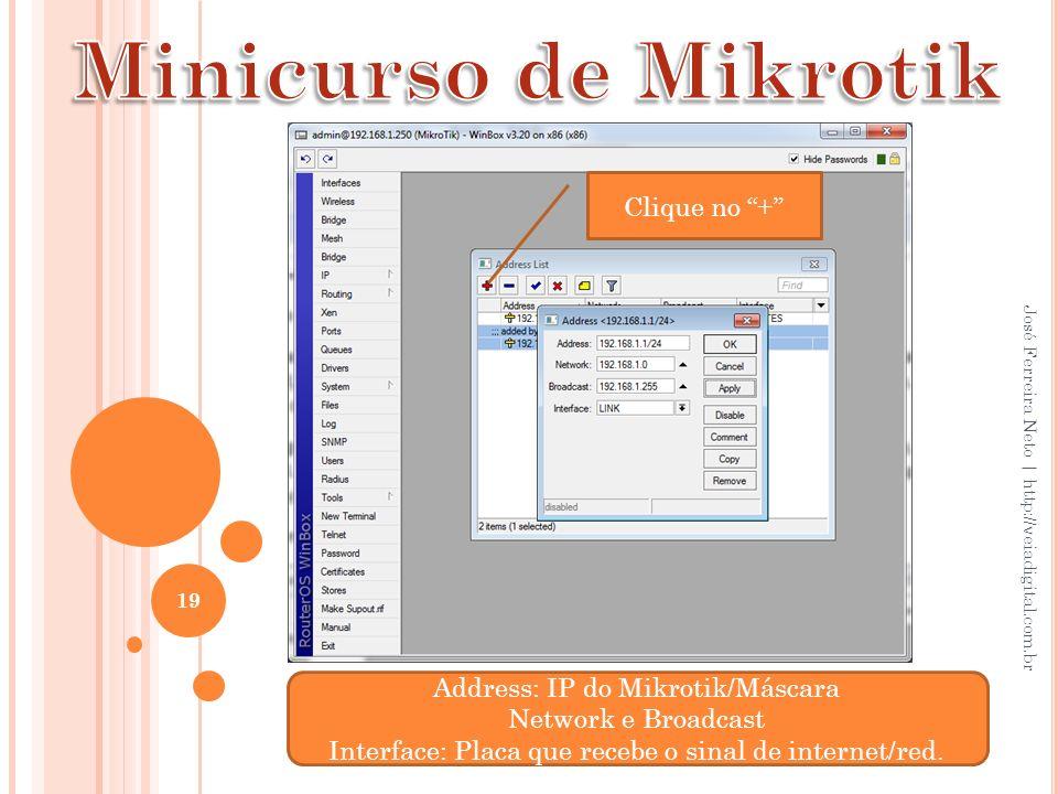 19 José Ferreira Neto | http://veiadigital.com.br Address: IP do Mikrotik/Máscara Network e Broadcast Interface: Placa que recebe o sinal de internet/