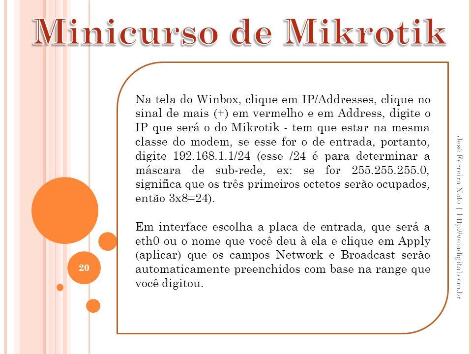20 José Ferreira Neto | http://veiadigital.com.br Na tela do Winbox, clique em IP/Addresses, clique no sinal de mais (+) em vermelho e em Address, dig