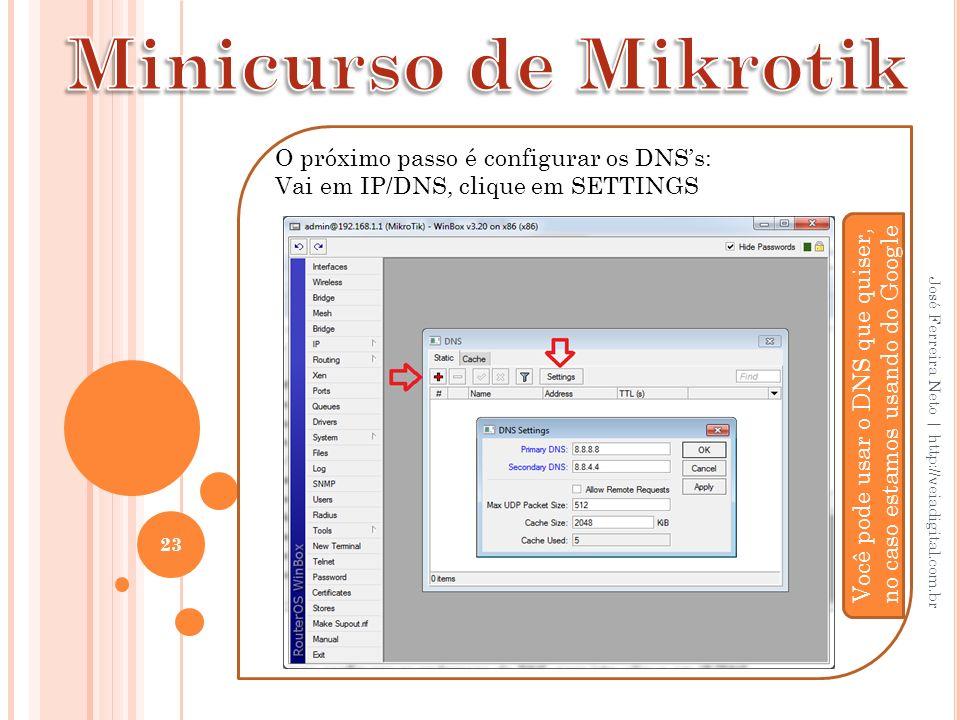 23 José Ferreira Neto | http://veiadigital.com.br O próximo passo é configurar os DNSs: Vai em IP/DNS, clique em SETTINGS Você pode usar o DNS que qui