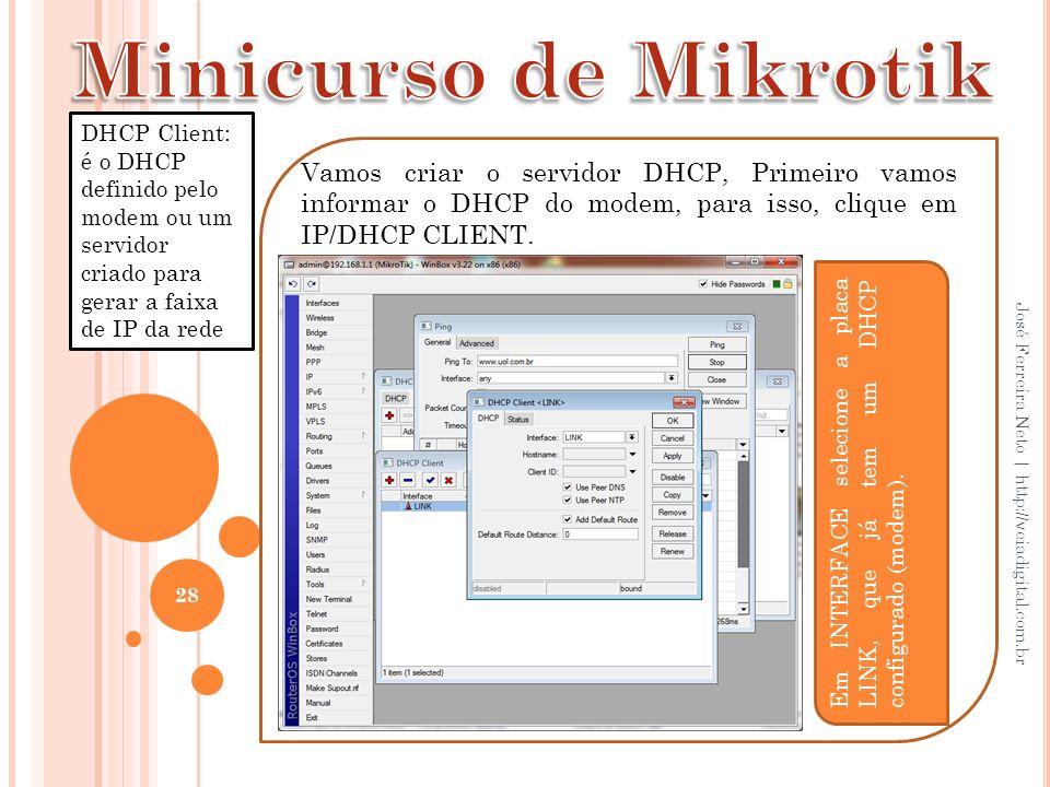 28 José Ferreira Neto | http://veiadigital.com.br Vamos criar o servidor DHCP, Primeiro vamos informar o DHCP do modem, para isso, clique em IP/DHCP C