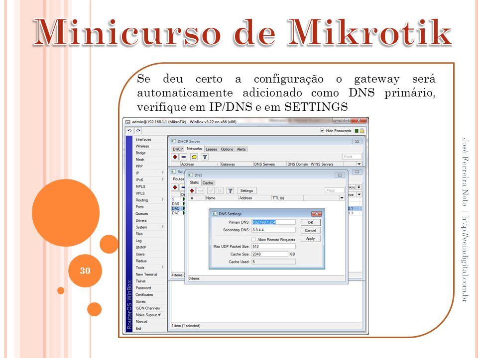 30 José Ferreira Neto | http://veiadigital.com.br Se deu certo a configuração o gateway será automaticamente adicionado como DNS primário, verifique e