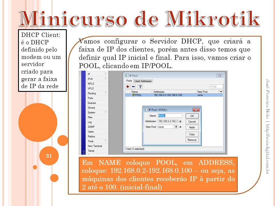 31 José Ferreira Neto | http://veiadigital.com.br Vamos configurar o Servidor DHCP, que criará a faixa de IP dos clientes, porém antes disso temos que