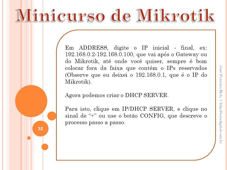 32 José Ferreira Neto | http://veiadigital.com.br Em ADDRESS, digite o IP inicial - final, ex: 192.168.0.2-192.168.0.100, que vai após o Gateway ou do