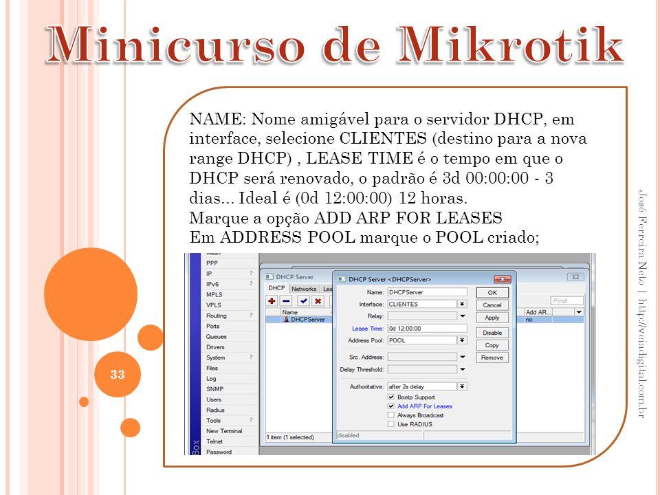 33 José Ferreira Neto | http://veiadigital.com.br NAME: Nome amigável para o servidor DHCP, em interface, selecione CLIENTES (destino para a nova rang