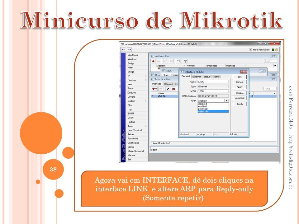 38 José Ferreira Neto | http://veiadigital.com.br Agora vai em INTERFACE, dê dois cliques na interface LINK e altere ARP para Reply-only (Somente repe
