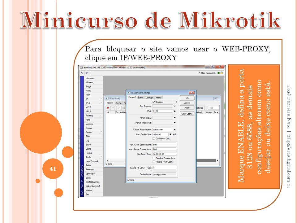 41 José Ferreira Neto | http://veiadigital.com.br Para bloquear o site vamos usar o WEB-PROXY, clique em IP/WEB-PROXY Marque ENABLE, defina a porta 31