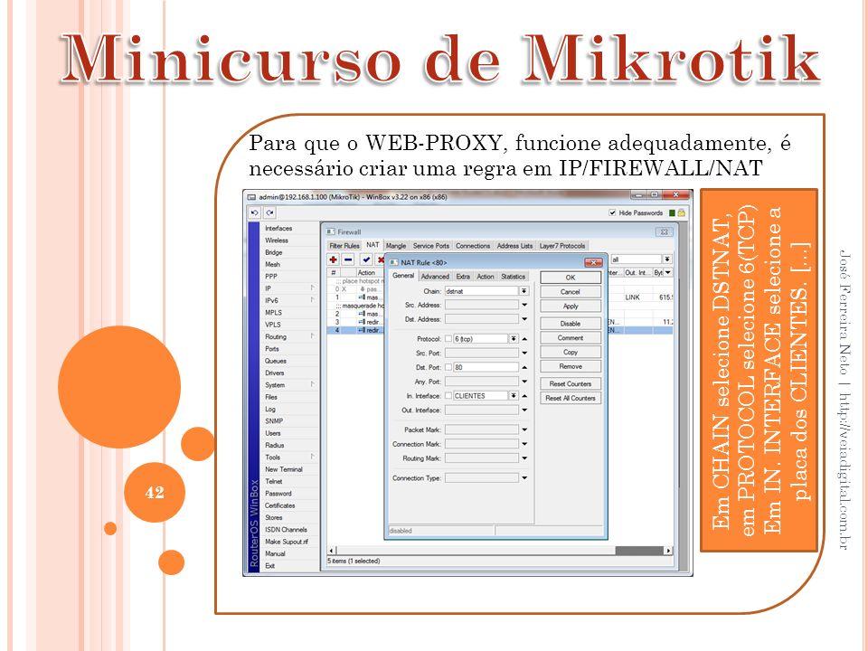 42 José Ferreira Neto | http://veiadigital.com.br Para que o WEB-PROXY, funcione adequadamente, é necessário criar uma regra em IP/FIREWALL/NAT Em CHA