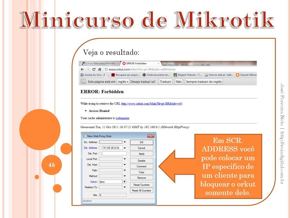 45 José Ferreira Neto | http://veiadigital.com.br Veja o resultado: Em SCR. ADDRESS você pode colocar um IP específico de um cliente para bloquear o o