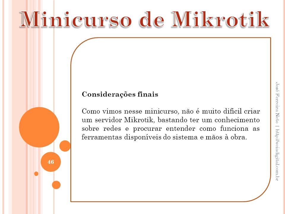 46 José Ferreira Neto | http://veiadigital.com.br Considerações finais Como vimos nesse minicurso, não é muito dificil criar um servidor Mikrotik, bas
