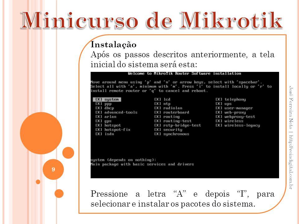 20 José Ferreira Neto   http://veiadigital.com.br Na tela do Winbox, clique em IP/Addresses, clique no sinal de mais (+) em vermelho e em Address, digite o IP que será o do Mikrotik - tem que estar na mesma classe do modem, se esse for o de entrada, portanto, digite 192.168.1.1/24 (esse /24 é para determinar a máscara de sub-rede, ex: se for 255.255.255.0, significa que os três primeiros octetos serão ocupados, então 3x8=24).
