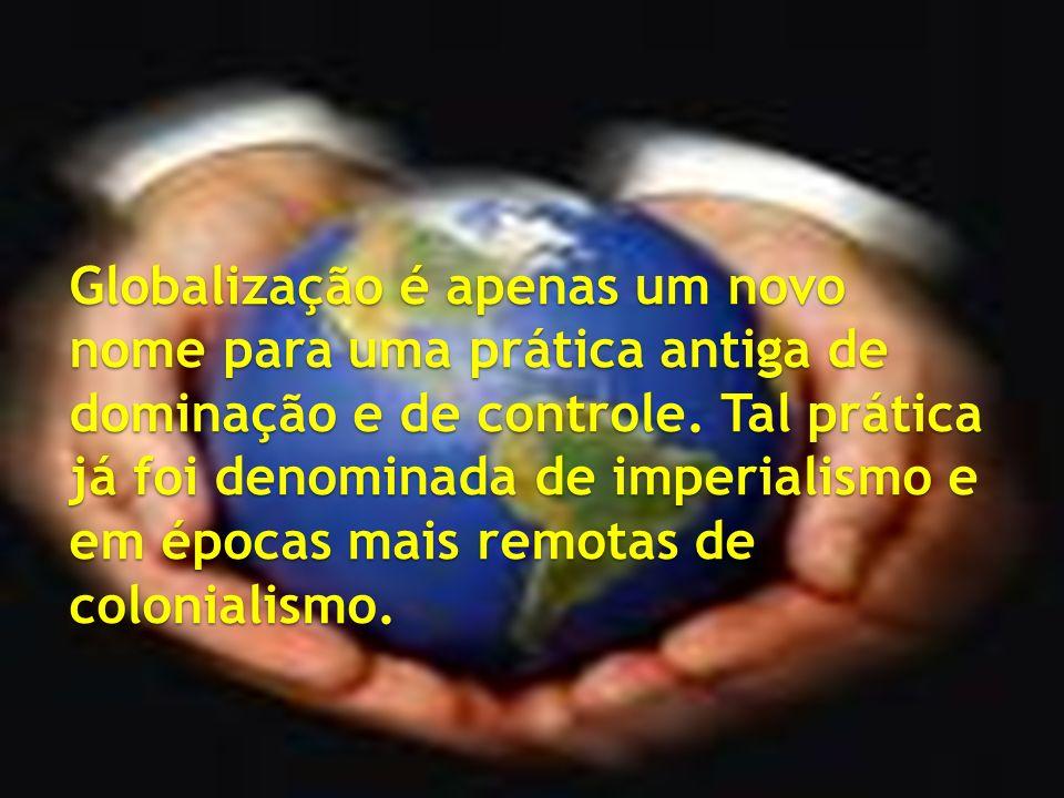 Globalização é apenas um novo nome para uma prática antiga de dominação e de controle. Tal prática já foi denominada de imperialismo e em épocas mais