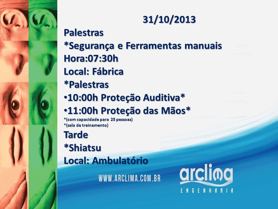 31/10/2013Palestras *Segurança e Ferramentas manuais Hora:07:30h Local: Fábrica *Palestras 10:00h Proteção Auditiva* 10:00h Proteção Auditiva* 11:00h