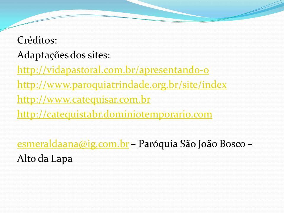 Créditos: Adaptações dos sites: http://vidapastoral.com.br/apresentando-o http://www.paroquiatrindade.org.br/site/index http://www.catequisar.com.br h
