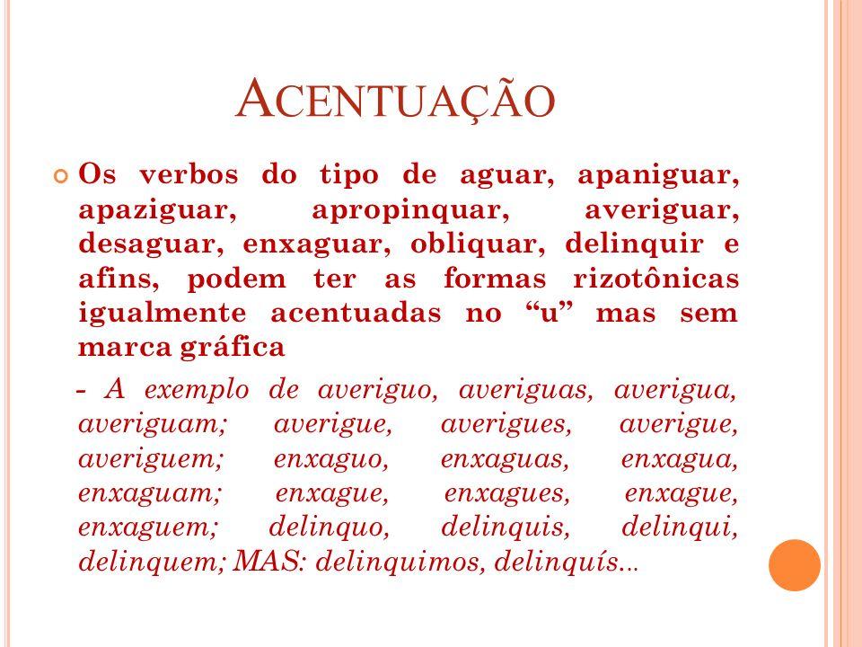 A CENTUAÇÃO Os verbos do tipo de aguar, apaniguar, apaziguar, apropinquar, averiguar, desaguar, enxaguar, obliquar, delinquir e afins, podem ter as fo