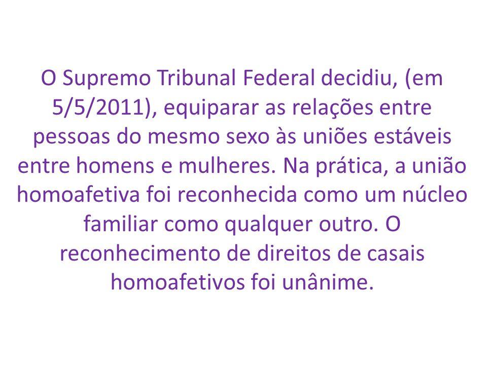 O Supremo Tribunal Federal decidiu, (em 5/5/2011), equiparar as relações entre pessoas do mesmo sexo às uniões estáveis entre homens e mulheres. Na pr