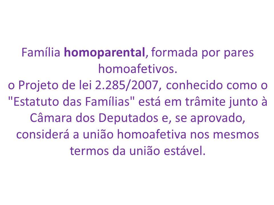 Família homoparental, formada por pares homoafetivos. o Projeto de lei 2.285/2007, conhecido como o
