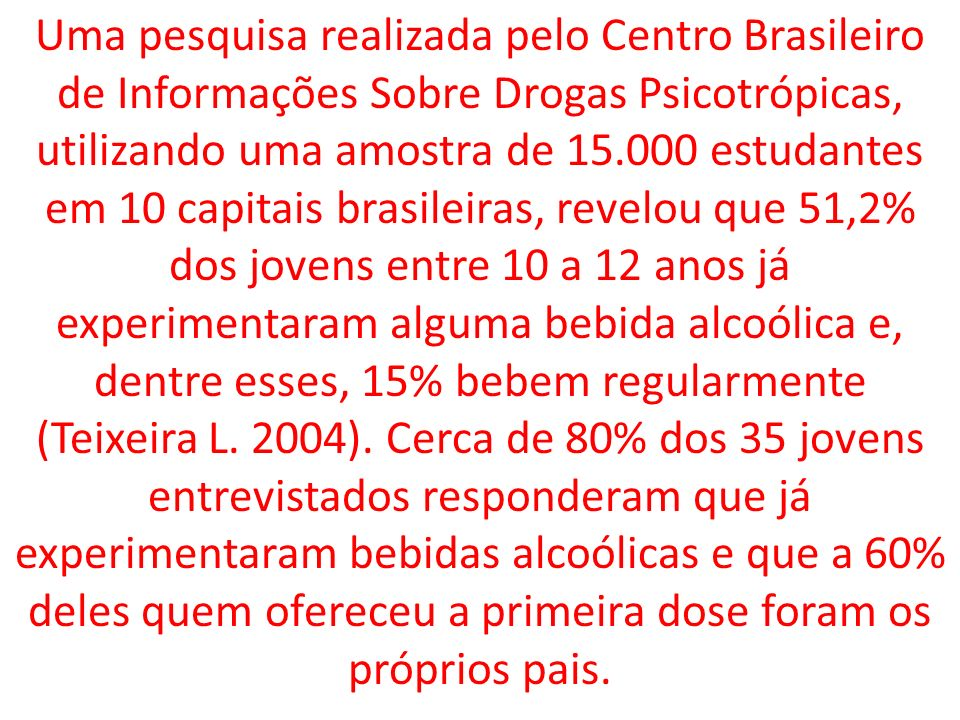 Uma pesquisa realizada pelo Centro Brasileiro de Informações Sobre Drogas Psicotrópicas, utilizando uma amostra de 15.000 estudantes em 10 capitais brasileiras, revelou que 51,2% dos jovens entre 10 a 12 anos já experimentaram alguma bebida alcoólica e, dentre esses, 15% bebem regularmente (Teixeira L.