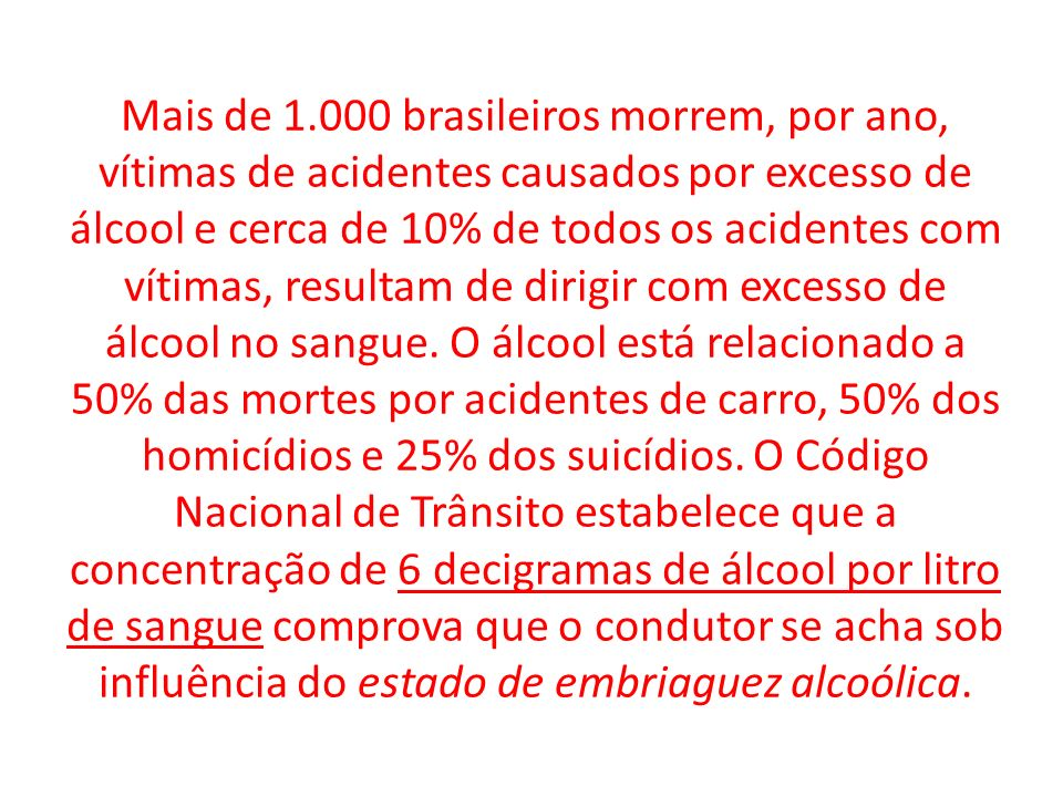 Mais de 1.000 brasileiros morrem, por ano, vítimas de acidentes causados por excesso de álcool e cerca de 10% de todos os acidentes com vítimas, resultam de dirigir com excesso de álcool no sangue.