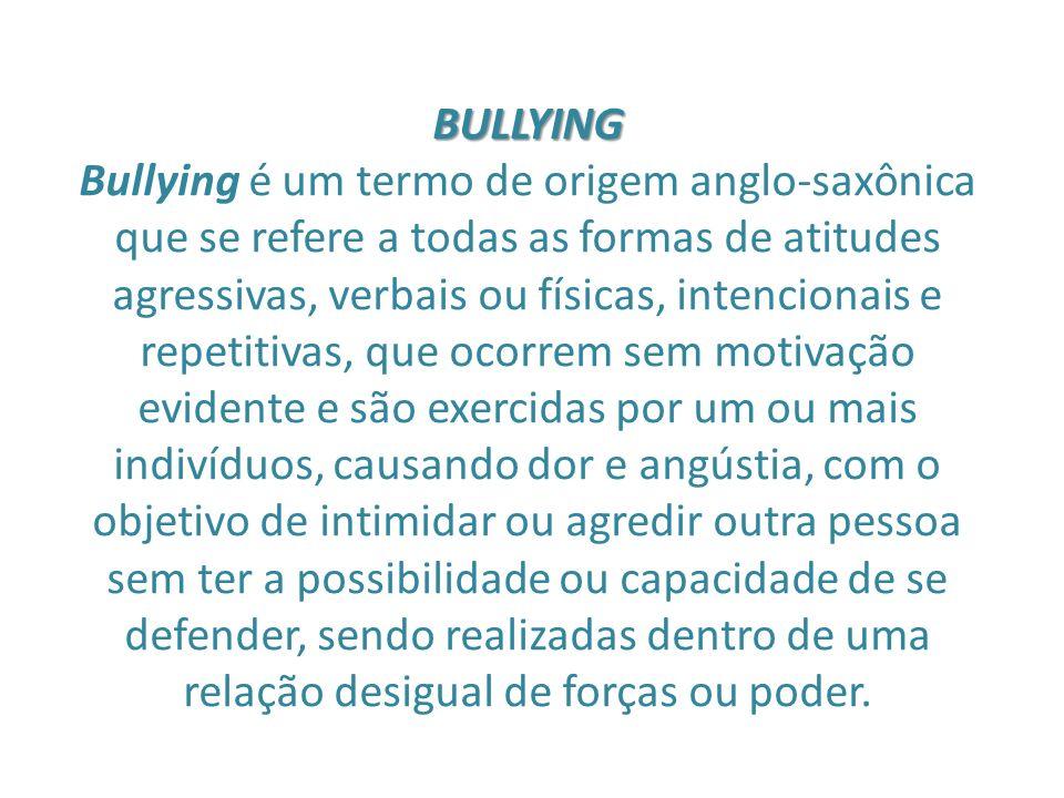 BULLYING Bullying é um termo de origem anglo-saxônica que se refere a todas as formas de atitudes agressivas, verbais ou físicas, intencionais e repet