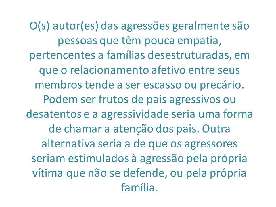 O(s) autor(es) das agressões geralmente são pessoas que têm pouca empatia, pertencentes a famílias desestruturadas, em que o relacionamento afetivo en