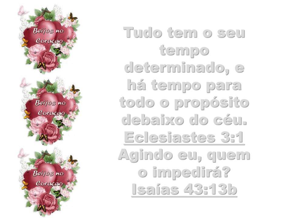 Tudo tem o seu tempo determinado, e há tempo para todo o propósito debaixo do céu. Eclesiastes 3:1 Agindo eu, quem o impedirá? Isaías 43:13b