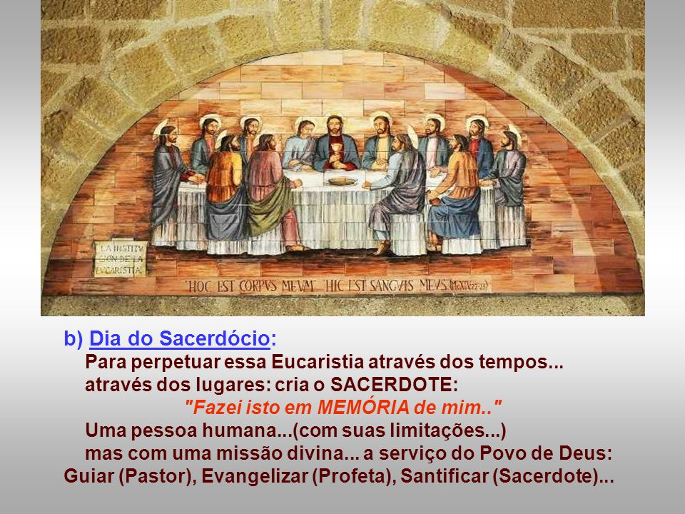 b) Dia do Sacerdócio: Para perpetuar essa Eucaristia através dos tempos...