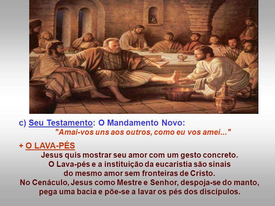 c) Seu Testamento: O Mandamento Novo: Amai-vos uns aos outros, como eu vos amei... + O LAVA-PÉS Jesus quis mostrar seu amor com um gesto concreto.