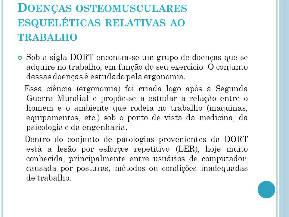 D OENÇAS OSTEOMUSCULARES ESQUELÉTICAS RELATIVAS AO TRABALHO Sob a sigla DORT encontra-se um grupo de doenças que se adquire no trabalho, em função do