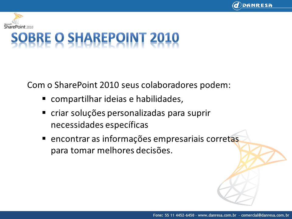 Fone: 55 11 4452-6450 - www.danresa.com.br - comercial@danresa.com.br Vantagens Trabalhe em conjunto da forma que preferir Com as Comunidades SharePoint 2010, as pessoas podem trabalhar em conjunto da forma que preferirem, utilizando um conjunto completo de ferramentas de colaboração, desde wikis a fluxos de trabalho e sites de equipes a marcas.