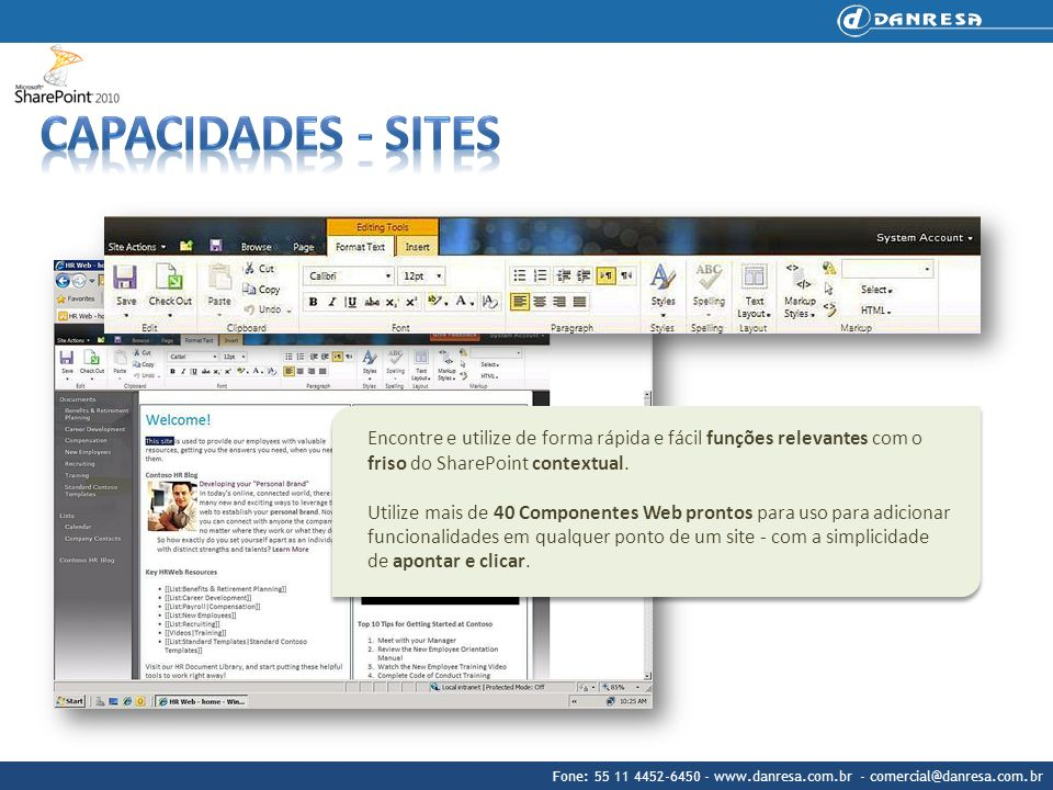 Fone: 55 11 4452-6450 - www.danresa.com.br - comercial@danresa.com.br Vantagens Aumente a produtividade e o valor das informações Totalmente integrado com o Microsoft Office, o SharePoint 2010 Content oferece uma experiência familiar para os usuários.