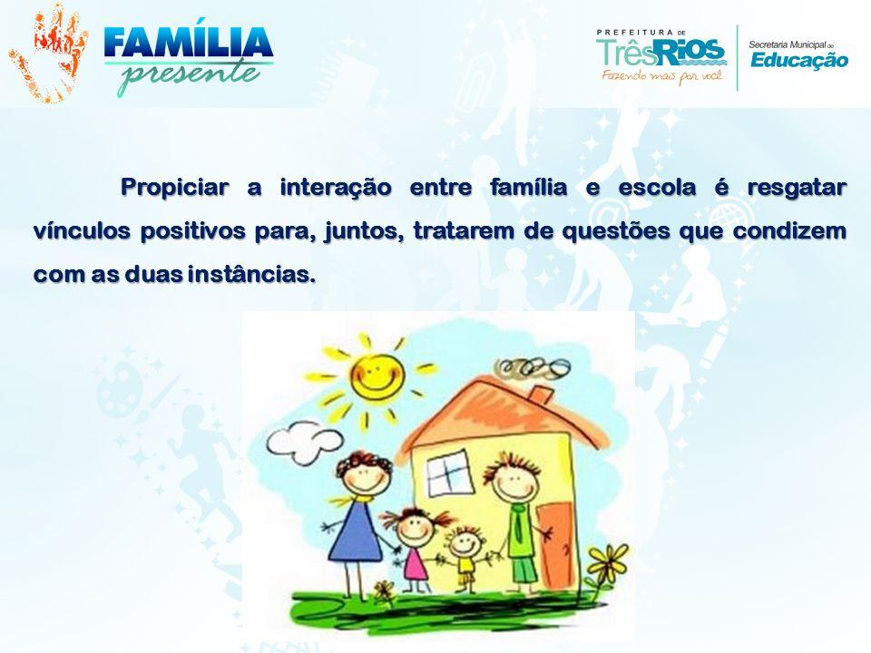 Propiciar a interação entre família e escola é resgatar vínculos positivos para, juntos, tratarem de questões que condizem com as duas instâncias.