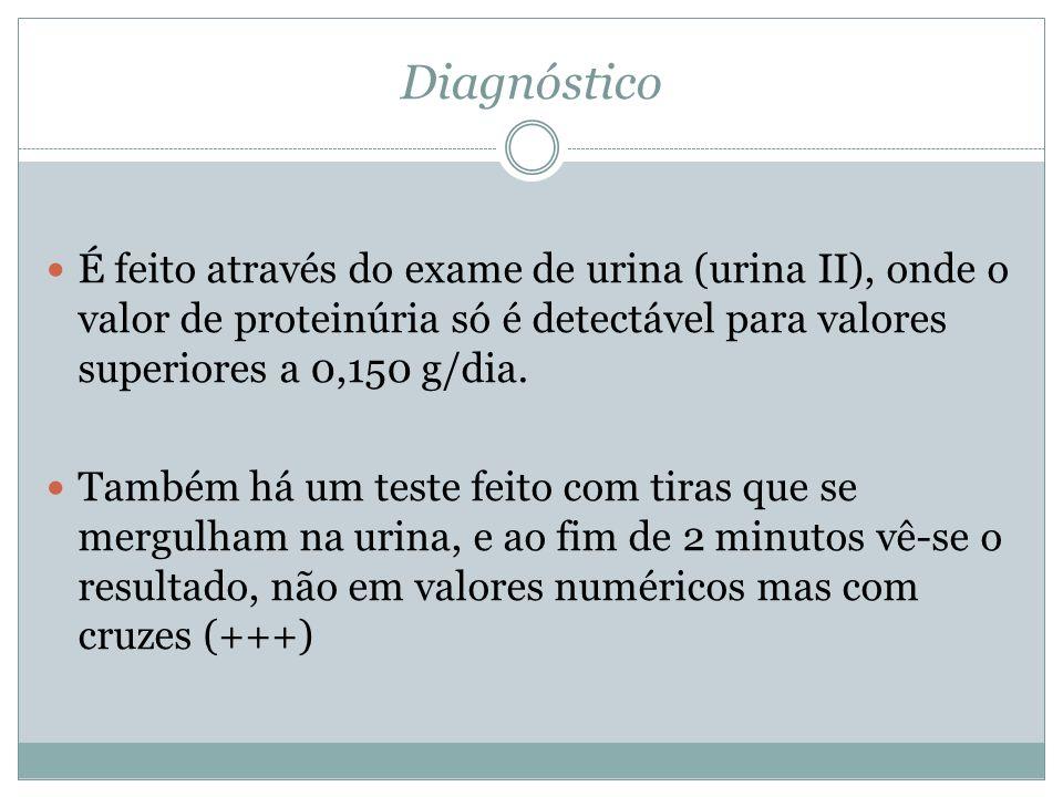 Diagnóstico É feito através do exame de urina (urina II), onde o valor de proteinúria só é detectável para valores superiores a 0,150 g/dia. Também há
