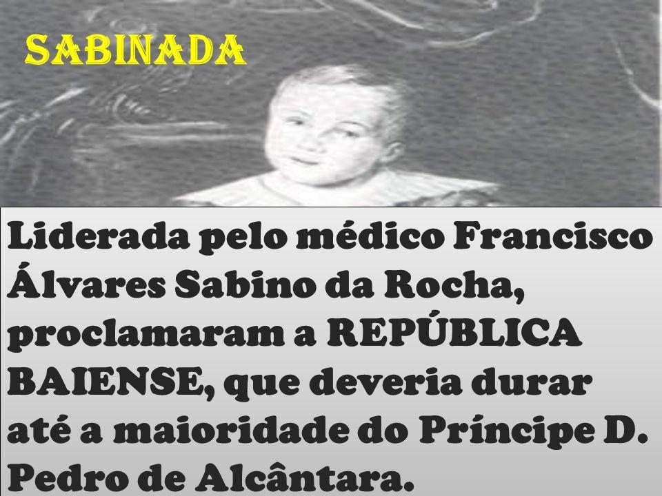 SABINADA Liderada pelo médico Francisco Álvares Sabino da Rocha, proclamaram a REPÚBLICA BAIENSE, que deveria durar até a maioridade do Príncipe D.
