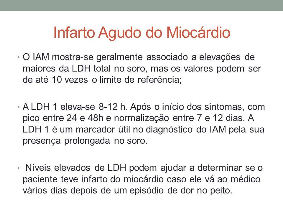 Infarto Agudo do Miocárdio O IAM mostra-se geralmente associado a elevações de maiores da LDH total no soro, mas os valores podem ser de até 10 vezes
