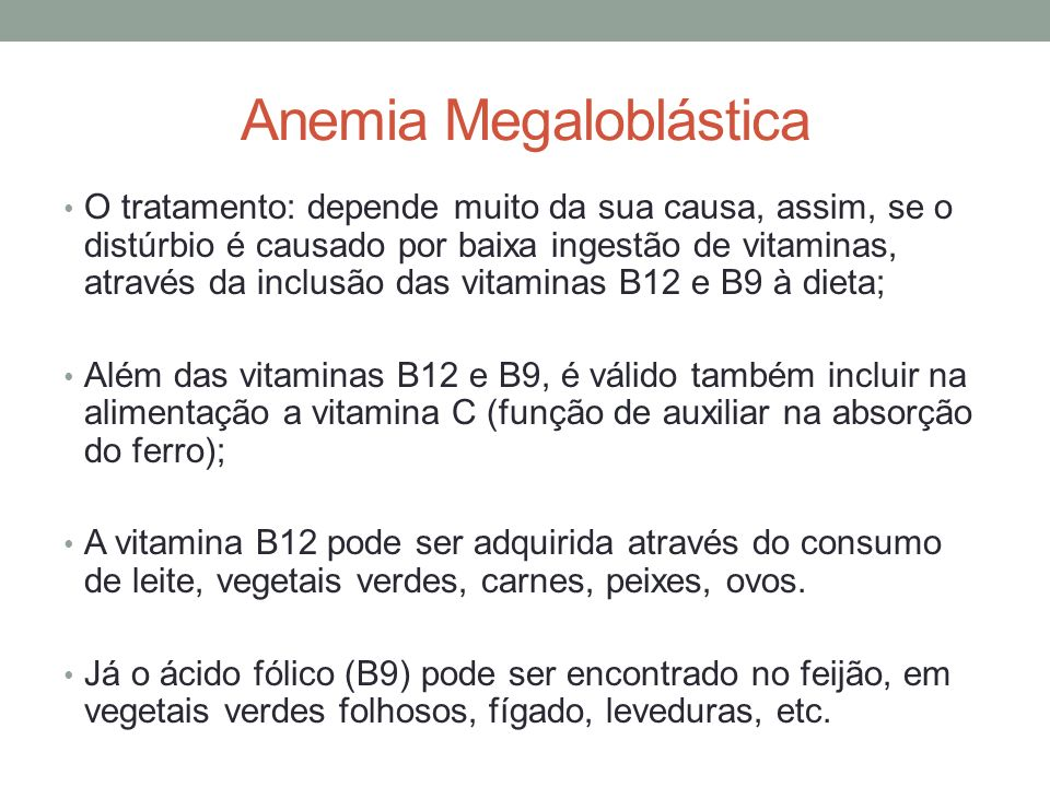 Anemia Megaloblástica O tratamento: depende muito da sua causa, assim, se o distúrbio é causado por baixa ingestão de vitaminas, através da inclusão d