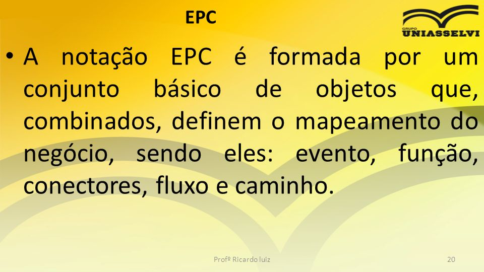 EPC A notação EPC é formada por um conjunto básico de objetos que, combinados, definem o mapeamento do negócio, sendo eles: evento, função, conectores, fluxo e caminho.