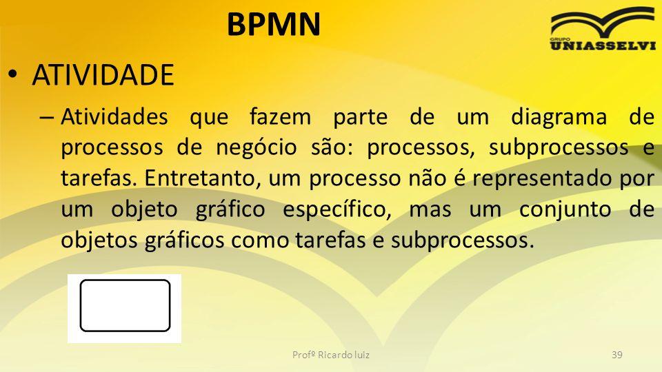 BPMN ATIVIDADE – Atividades que fazem parte de um diagrama de processos de negócio são: processos, subprocessos e tarefas.