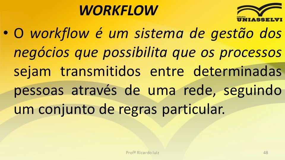 WORKFLOW O workflow é um sistema de gestão dos negócios que possibilita que os processos sejam transmitidos entre determinadas pessoas através de uma rede, seguindo um conjunto de regras particular.