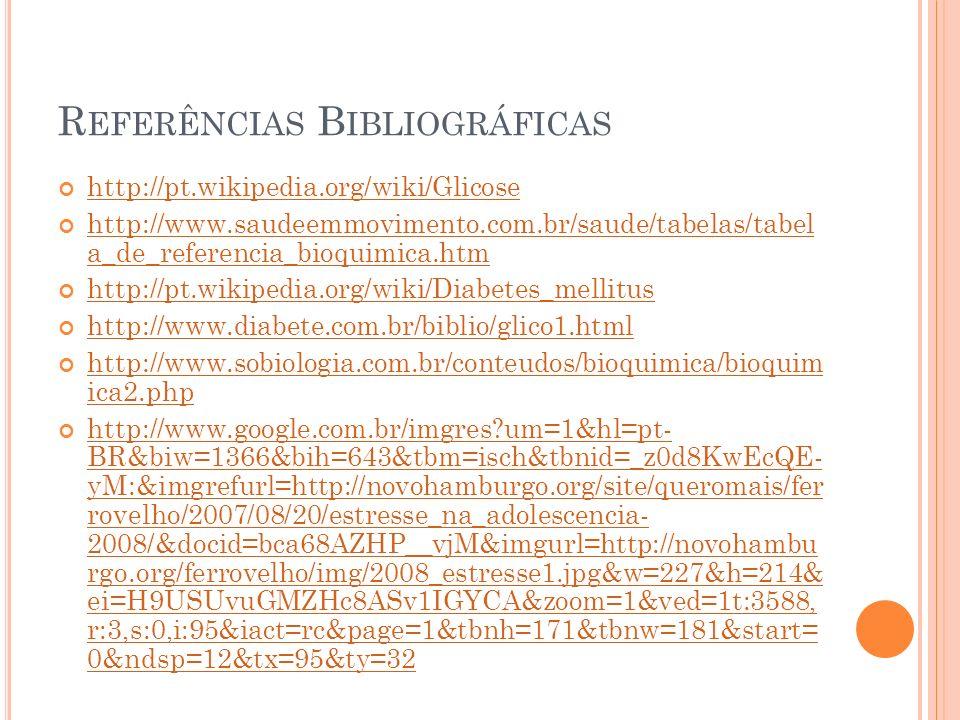 R EFERÊNCIAS B IBLIOGRÁFICAS http://pt.wikipedia.org/wiki/Glicose http://www.saudeemmovimento.com.br/saude/tabelas/tabel a_de_referencia_bioquimica.htm http://www.saudeemmovimento.com.br/saude/tabelas/tabel a_de_referencia_bioquimica.htm http://pt.wikipedia.org/wiki/Diabetes_mellitus http://www.diabete.com.br/biblio/glico1.html http://www.sobiologia.com.br/conteudos/bioquimica/bioquim ica2.php http://www.sobiologia.com.br/conteudos/bioquimica/bioquim ica2.php http://www.google.com.br/imgres?um=1&hl=pt- BR&biw=1366&bih=643&tbm=isch&tbnid=_z0d8KwEcQE- yM:&imgrefurl=http://novohamburgo.org/site/queromais/fer rovelho/2007/08/20/estresse_na_adolescencia- 2008/&docid=bca68AZHP__vjM&imgurl=http://novohambu rgo.org/ferrovelho/img/2008_estresse1.jpg&w=227&h=214& ei=H9USUvuGMZHc8ASv1IGYCA&zoom=1&ved=1t:3588, r:3,s:0,i:95&iact=rc&page=1&tbnh=171&tbnw=181&start= 0&ndsp=12&tx=95&ty=32 http://www.google.com.br/imgres?um=1&hl=pt- BR&biw=1366&bih=643&tbm=isch&tbnid=_z0d8KwEcQE- yM:&imgrefurl=http://novohamburgo.org/site/queromais/fer rovelho/2007/08/20/estresse_na_adolescencia- 2008/&docid=bca68AZHP__vjM&imgurl=http://novohambu rgo.org/ferrovelho/img/2008_estresse1.jpg&w=227&h=214& ei=H9USUvuGMZHc8ASv1IGYCA&zoom=1&ved=1t:3588, r:3,s:0,i:95&iact=rc&page=1&tbnh=171&tbnw=181&start= 0&ndsp=12&tx=95&ty=32