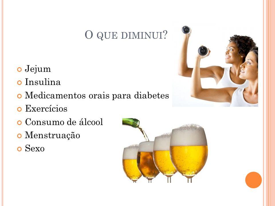O QUE DIMINUI ? Jejum Insulina Medicamentos orais para diabetes Exercícios Consumo de álcool Menstruação Sexo