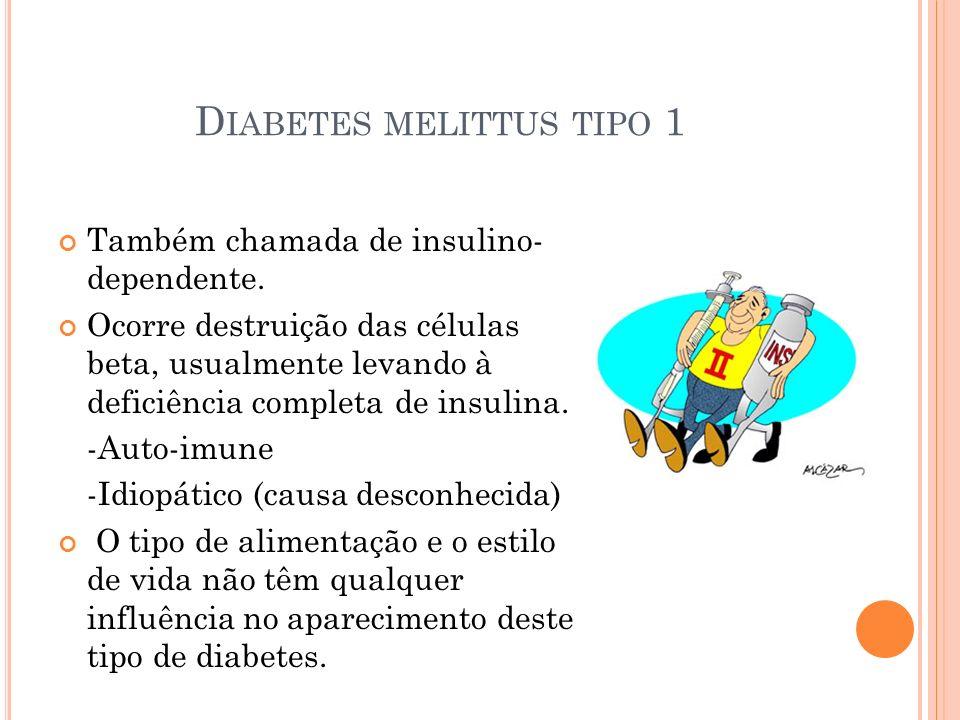 D IABETES MELITTUS TIPO 1 Também chamada de insulino- dependente. Ocorre destruição das células beta, usualmente levando à deficiência completa de ins