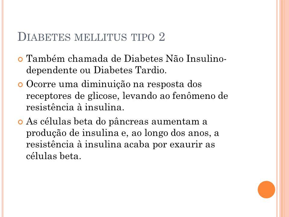 D IABETES MELLITUS TIPO 2 Também chamada de Diabetes Não Insulino- dependente ou Diabetes Tardio. Ocorre uma diminuição na resposta dos receptores de