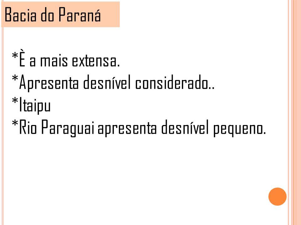 Bacia do Paraná *È a mais extensa. *Apresenta desnível considerado.. *Itaipu *Rio Paraguai apresenta desnível pequeno.