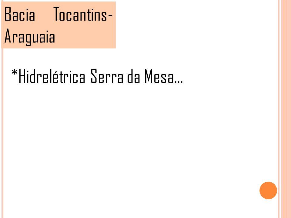 Bacia Tocantins- Araguaia *Hidrelétrica Serra da Mesa...