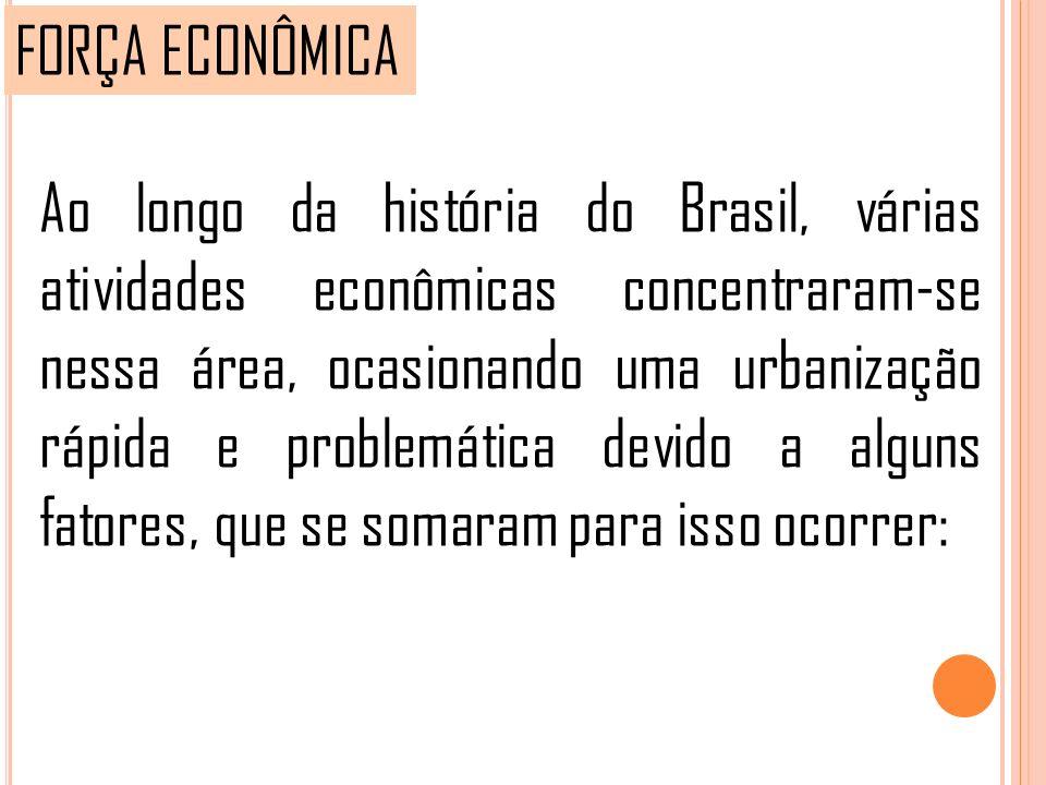 Ao longo da história do Brasil, várias atividades econômicas concentraram-se nessa área, ocasionando uma urbanização rápida e problemática devido a al