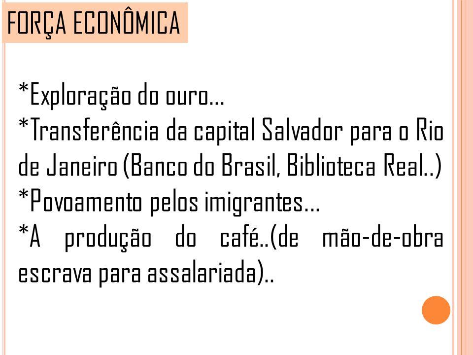 FORÇA ECONÔMICA *Exploração do ouro... *Transferência da capital Salvador para o Rio de Janeiro (Banco do Brasil, Biblioteca Real..) *Povoamento pelos